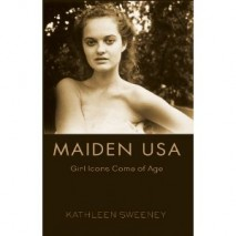 Maiden USA: Girl Icons Come Of Age by Kathleen Sweeney