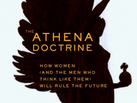 The Athena Doctrine: How Women (And The Men Who Think Like Them) Will Rule The Future